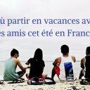 Où partir en vacances avec ses amis cet été en France ?